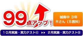 城南中 3年 Rさん(5教科) 99点アップ!